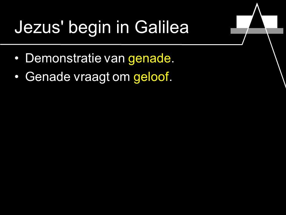 Jezus begin in Galilea Demonstratie van genade. Genade vraagt om geloof.