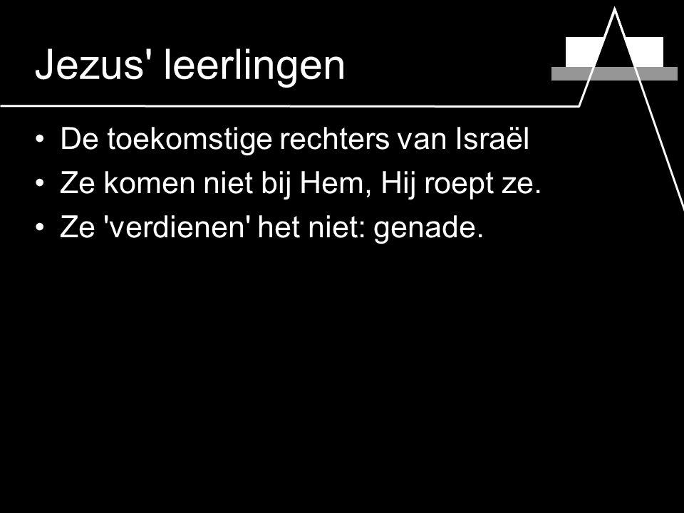 Jezus leerlingen De toekomstige rechters van Israël Ze komen niet bij Hem, Hij roept ze.