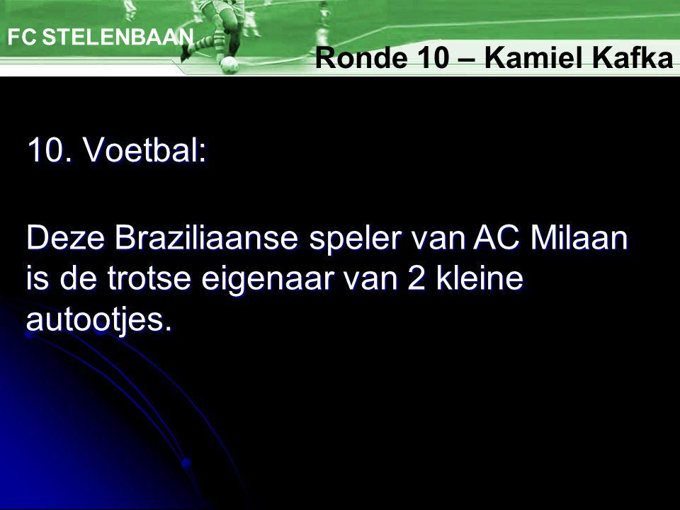 10. Voetbal: FC STELENBAAN Deze Braziliaanse speler van AC Milaan is de trotse eigenaar van 2 kleine autootjes. Ronde 10 – Kamiel Kafka