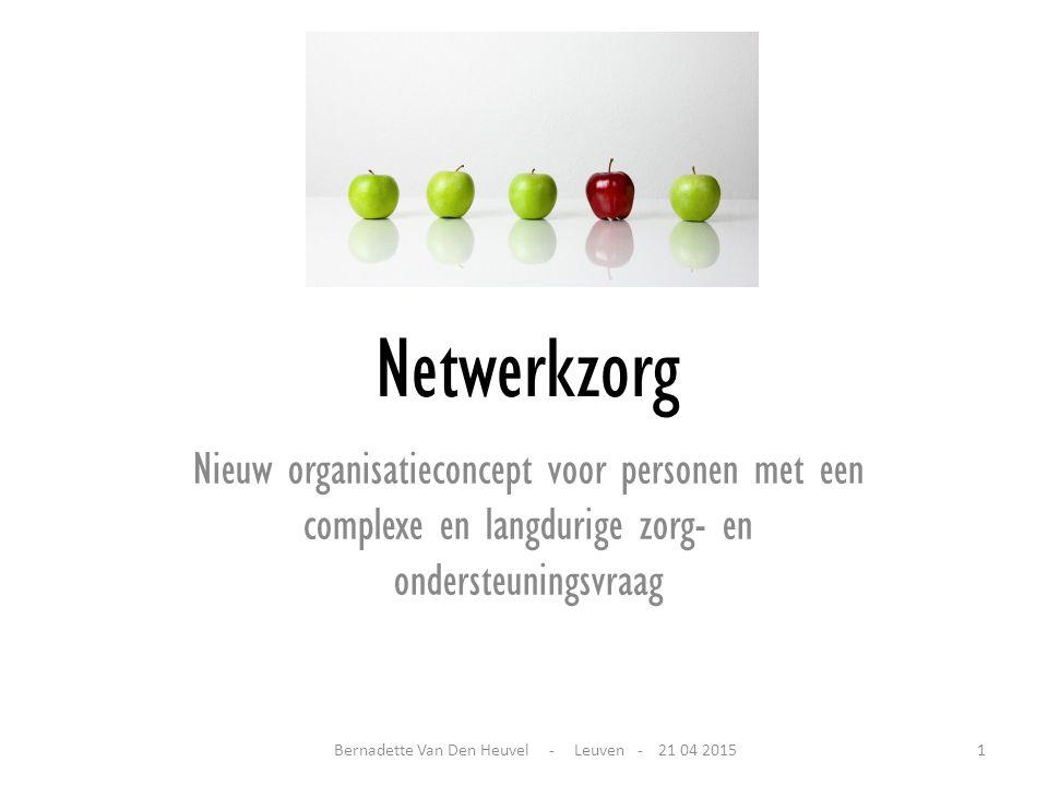 Netwerkzorg Nieuw organisatieconcept voor personen met een complexe en langdurige zorg- en ondersteuningsvraag Bernadette Van Den Heuvel - Leuven - 21