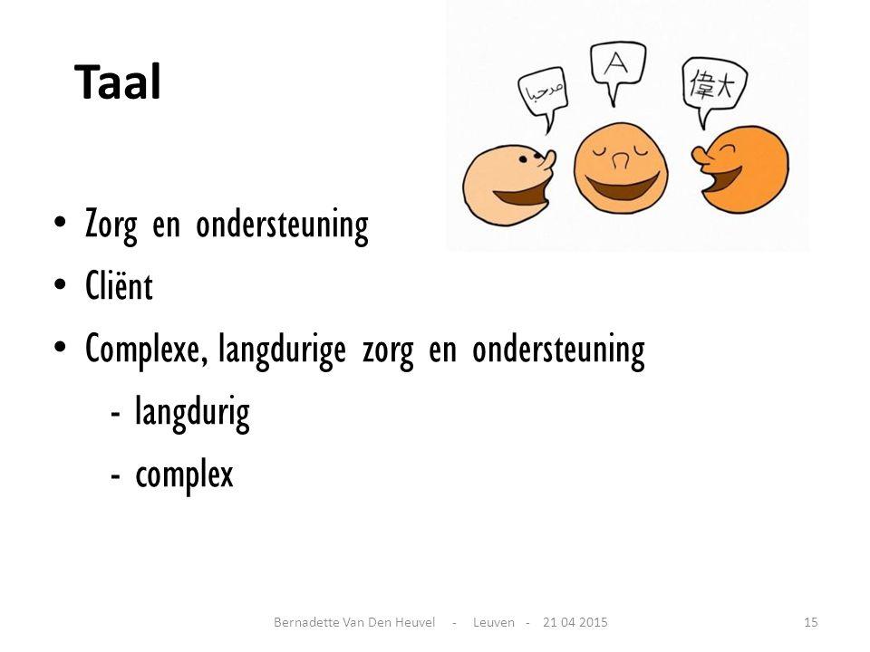Taal Zorg en ondersteuning Cliënt Complexe, langdurige zorg en ondersteuning - langdurig - complex Bernadette Van Den Heuvel - Leuven - 21 04 201515