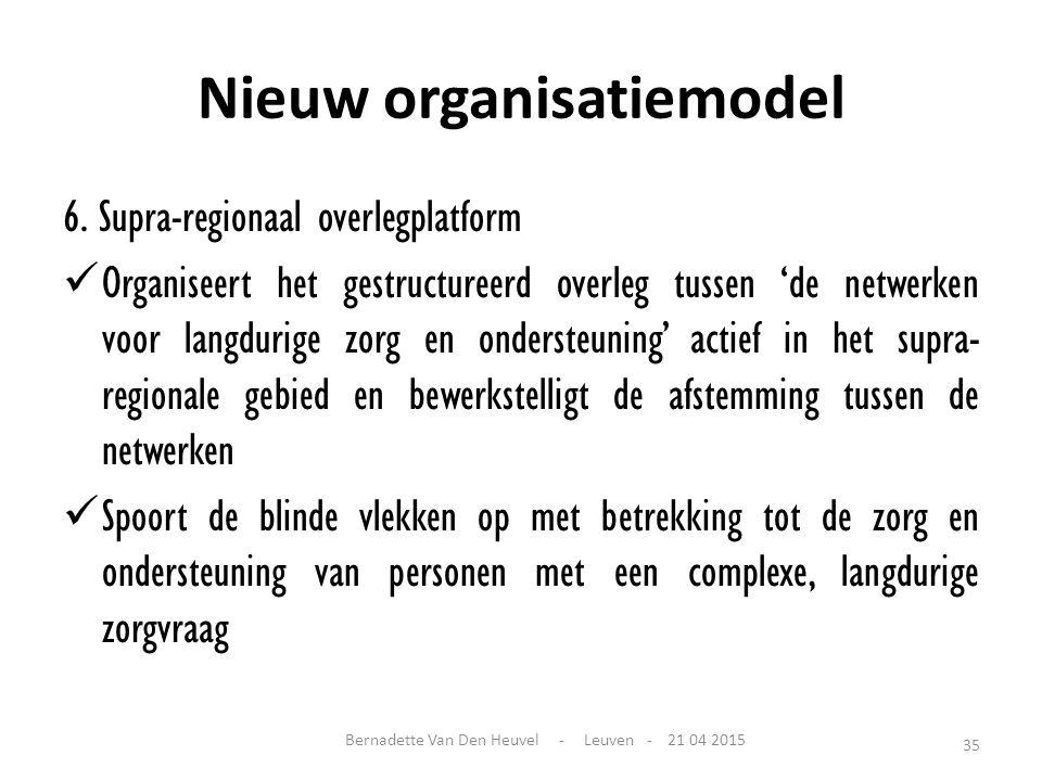 Nieuw organisatiemodel 6. Supra-regionaal overlegplatform Organiseert het gestructureerd overleg tussen 'de netwerken voor langdurige zorg en onderste
