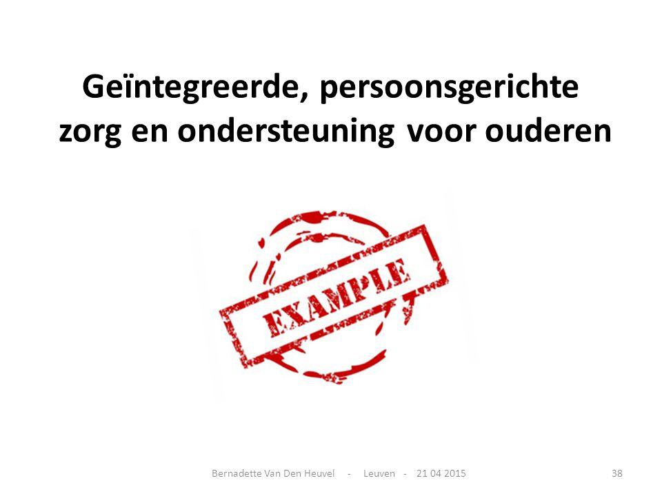 Geïntegreerde, persoonsgerichte zorg en ondersteuning voor ouderen Bernadette Van Den Heuvel - Leuven - 21 04 201538