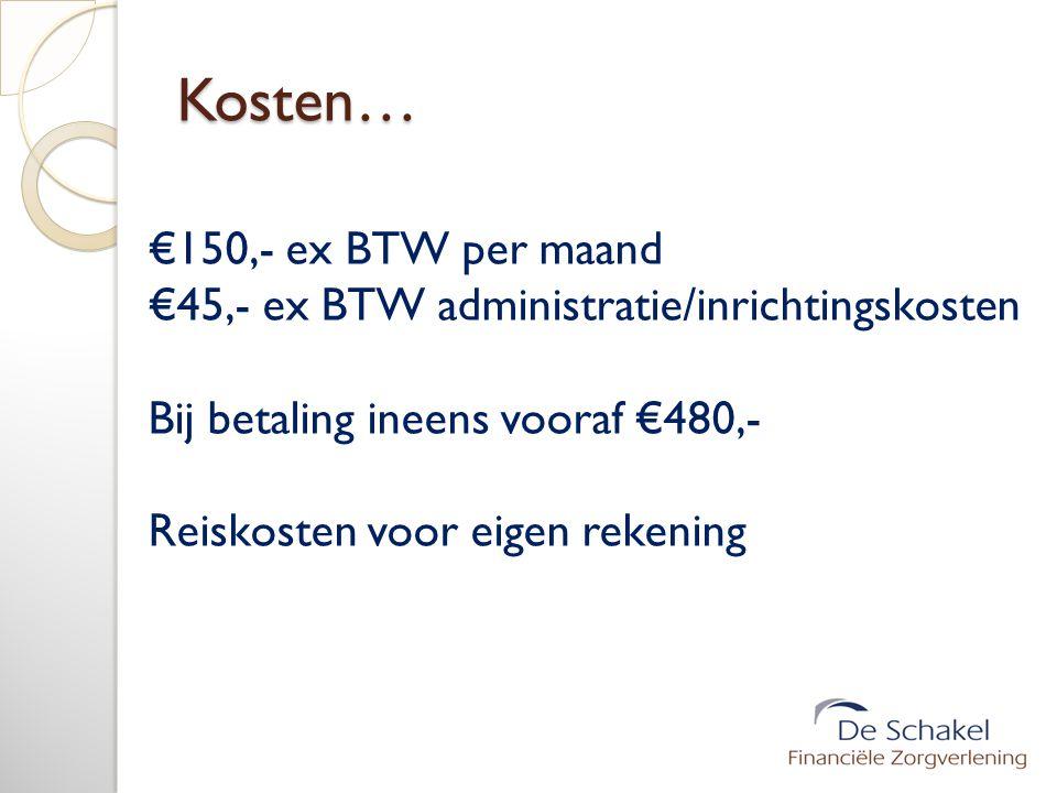 Kosten… €150,- ex BTW per maand €45,- ex BTW administratie/inrichtingskosten Bij betaling ineens vooraf €480,- Reiskosten voor eigen rekening