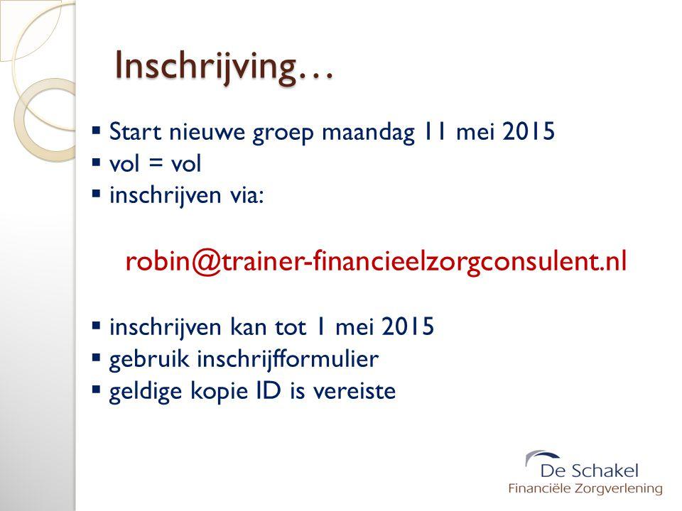 Inschrijving…  Start nieuwe groep maandag 11 mei 2015  vol = vol  inschrijven via: robin@trainer-financieelzorgconsulent.nl  inschrijven kan tot 1