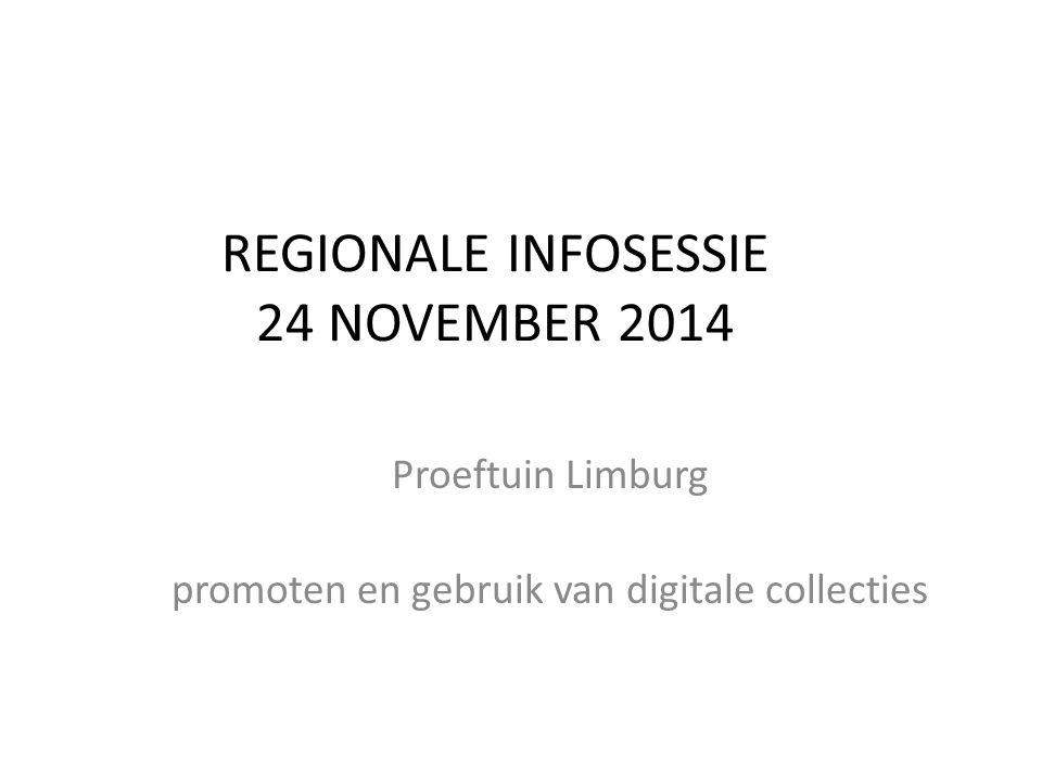 REGIONALE INFOSESSIE 24 NOVEMBER 2014 Proeftuin Limburg promoten en gebruik van digitale collecties