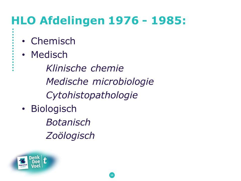 HLO Afdelingen 1976 - 1985: Chemisch Medisch Klinische chemie Medische microbiologie Cytohistopathologie Biologisch Botanisch Zoölogisch 16