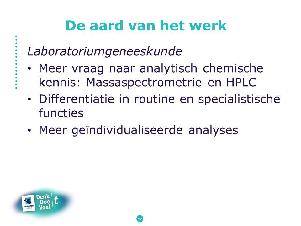 De aard van het werk Laboratoriumgeneeskunde Meer vraag naar analytisch chemische kennis: Massaspectrometrie en HPLC Differentiatie in routine en spec