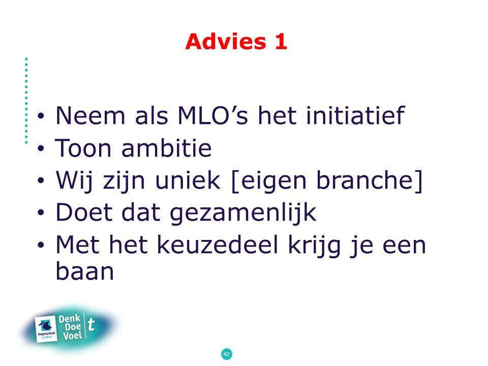 Advies 1 Neem als MLO's het initiatief Toon ambitie Wij zijn uniek [eigen branche] Doet dat gezamenlijk Met het keuzedeel krijg je een baan 42