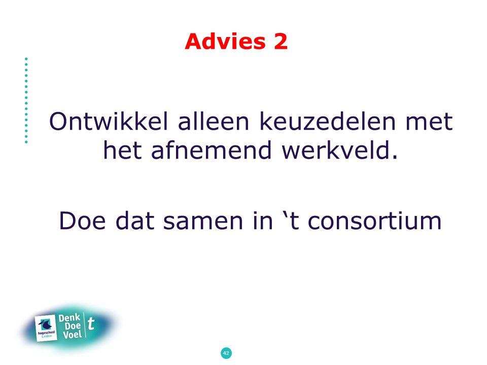 Advies 2 Ontwikkel alleen keuzedelen met het afnemend werkveld. Doe dat samen in 't consortium 42