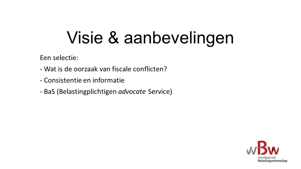 Visie & aanbevelingen Een selectie: - Wat is de oorzaak van fiscale conflicten? - Consistentie en informatie - BaS (Belastingplichtigen advocate Servi