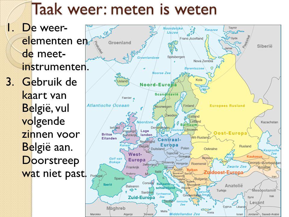 Taak weer: meten is weten 1.De weer- elementen en de meet- instrumenten. 3. Gebruik de kaart van België, vul volgende zinnen voor België aan. Doorstre