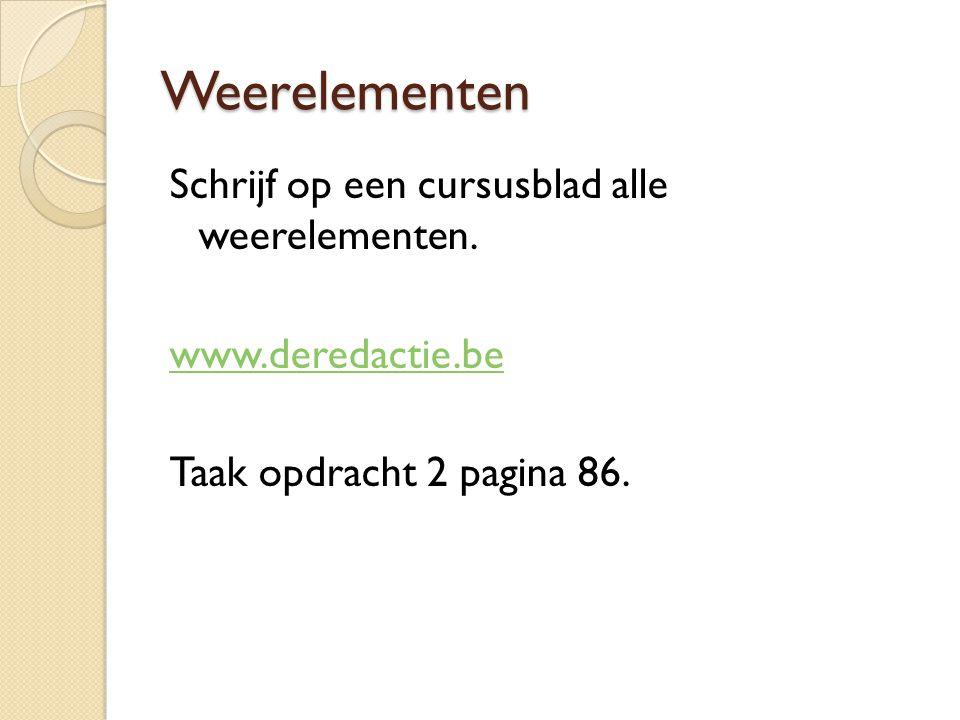 Weerelementen Schrijf op een cursusblad alle weerelementen. www.deredactie.be Taak opdracht 2 pagina 86.