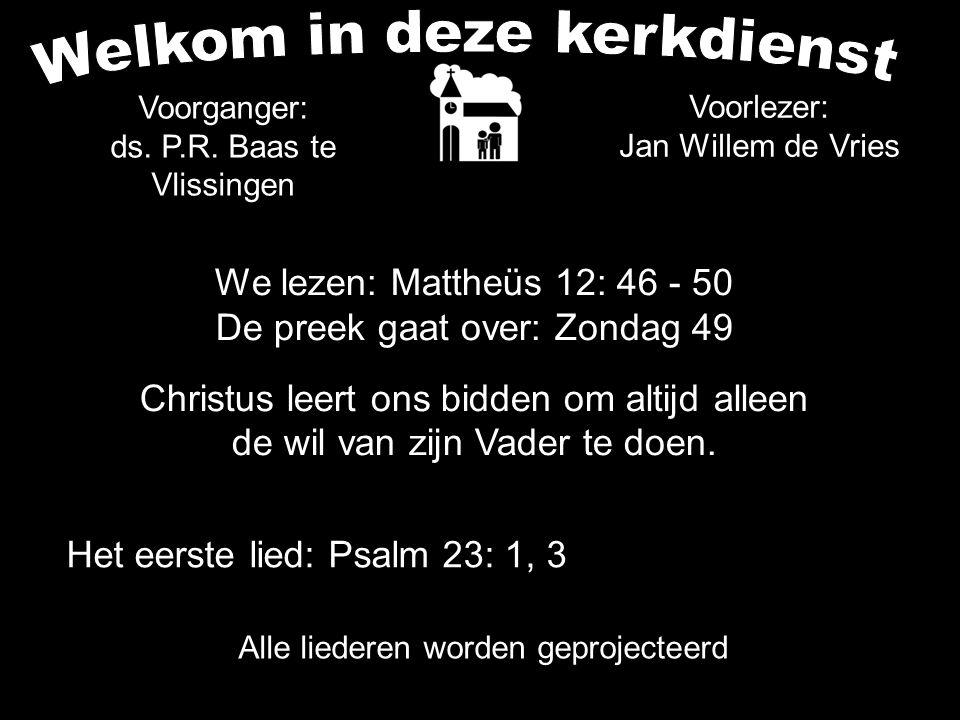 We lezen: Mattheüs 12: 46 - 50 De preek gaat over: Zondag 49 Christus leert ons bidden om altijd alleen de wil van zijn Vader te doen. Alle liederen w