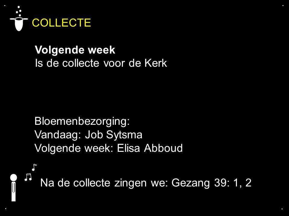 .... COLLECTE Volgende week Is de collecte voor de Kerk Bloemenbezorging: Vandaag: Job Sytsma Volgende week: Elisa Abboud Na de collecte zingen we: Ge