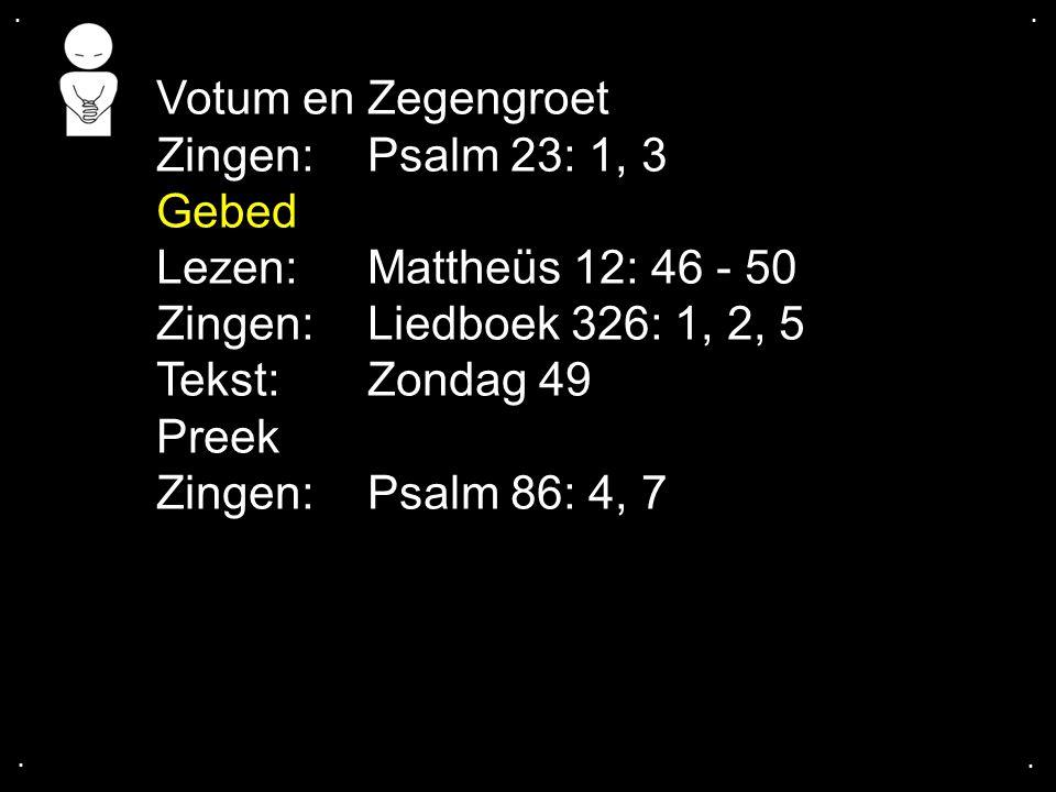 .... Votum en Zegengroet Zingen:Psalm 23: 1, 3 Gebed Lezen: Mattheüs 12: 46 - 50 Zingen: Liedboek 326: 1, 2, 5 Tekst: Zondag 49 Preek Zingen:Psalm 86: