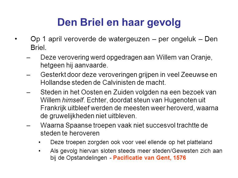 Den Briel en haar gevolg Op 1 april veroverde de watergeuzen – per ongeluk – Den Briel. –Deze verovering werd opgedragen aan Willem van Oranje, hetgee