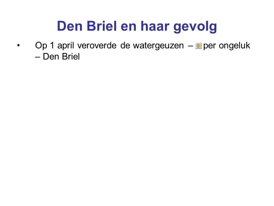 Den Briel en haar gevolg Op 1 april veroverde de watergeuzen – per ongeluk – Den Briel