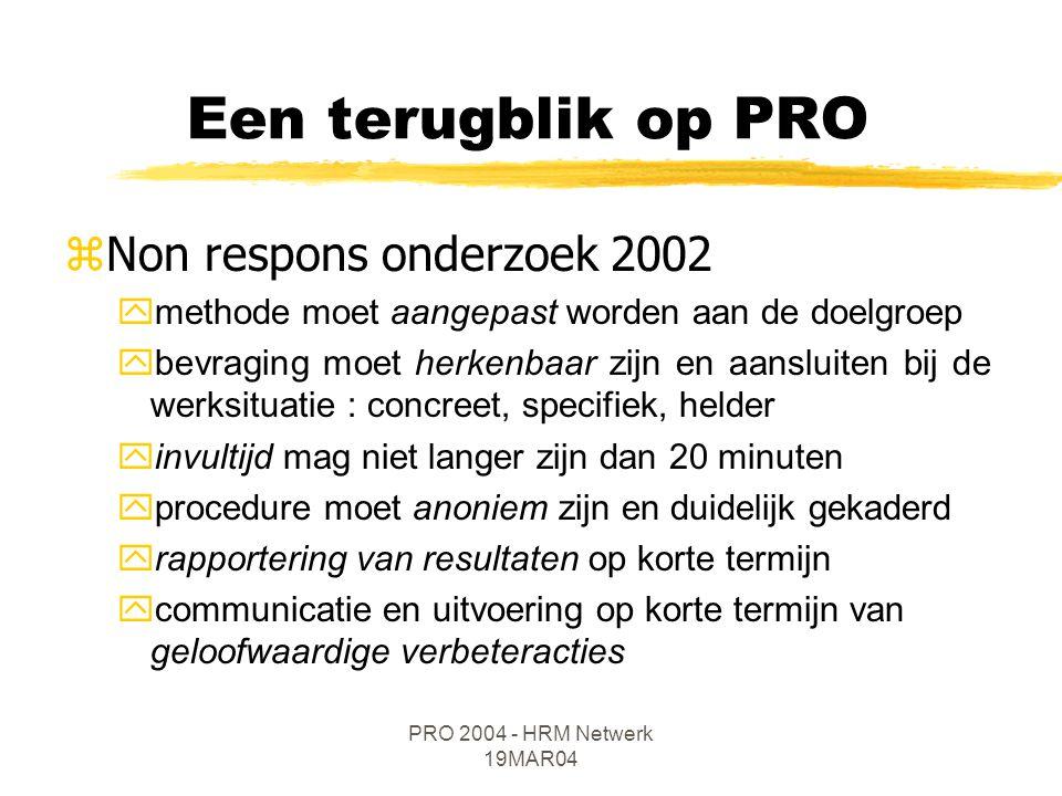 PRO 2004 - HRM Netwerk 19MAR04 zNon respons onderzoek 2002 ymethode moet aangepast worden aan de doelgroep ybevraging moet herkenbaar zijn en aansluiten bij de werksituatie : concreet, specifiek, helder yinvultijd mag niet langer zijn dan 20 minuten yprocedure moet anoniem zijn en duidelijk gekaderd yrapportering van resultaten op korte termijn ycommunicatie en uitvoering op korte termijn van geloofwaardige verbeteracties Een terugblik op PRO