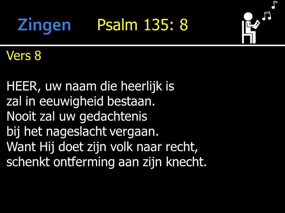 Psalm 135: 8 Vers 8 HEER, uw naam die heerlijk is zal in eeuwigheid bestaan.