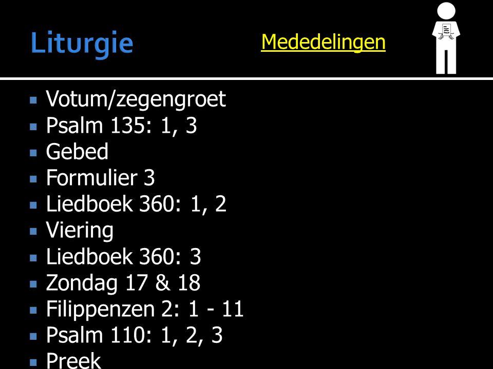 Mededelingen  Votum/zegengroet  Psalm 135: 1, 3  Gebed  Formulier 3  Liedboek 360: 1, 2  Viering  Liedboek 360: 3  Zondag 17 & 18  Filippenzen 2: 1 - 11  Psalm 110: 1, 2, 3  Preek