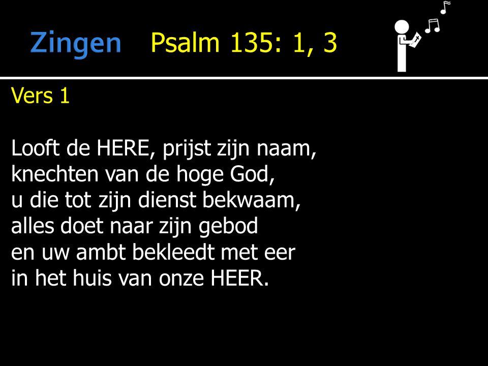 Psalm 135: 1, 3 Vers 1 Looft de HERE, prijst zijn naam, knechten van de hoge God, u die tot zijn dienst bekwaam, alles doet naar zijn gebod en uw ambt bekleedt met eer in het huis van onze HEER.