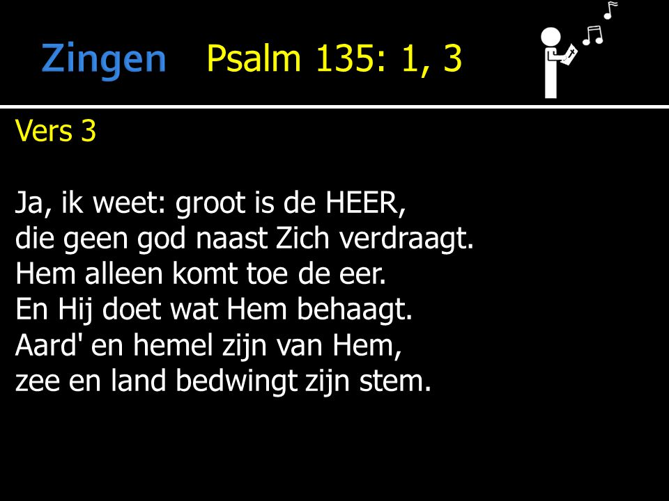 Psalm 135: 1, 3 Vers 3 Ja, ik weet: groot is de HEER, die geen god naast Zich verdraagt.