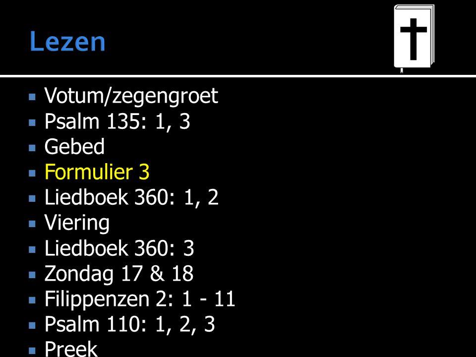  Votum/zegengroet  Psalm 135: 1, 3  Gebed  Formulier 3  Liedboek 360: 1, 2  Viering  Liedboek 360: 3  Zondag 17 & 18  Filippenzen 2: 1 - 11  Psalm 110: 1, 2, 3  Preek