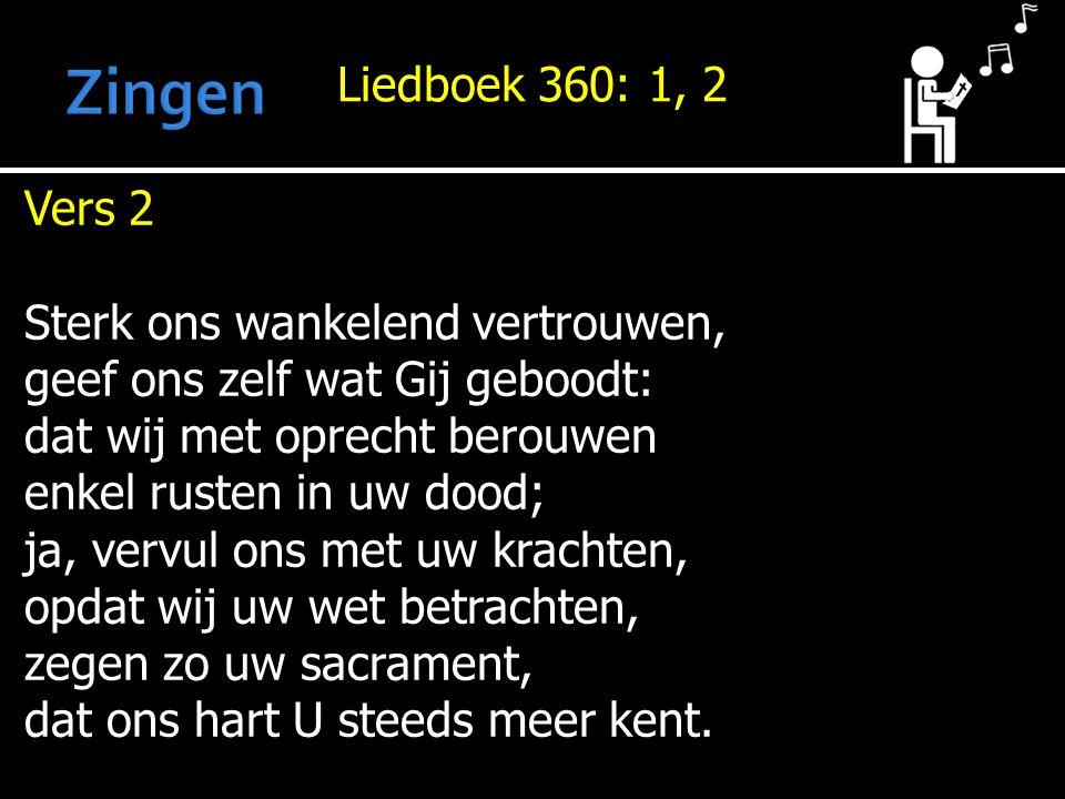 Liedboek 360: 1, 2 Vers 2 Sterk ons wankelend vertrouwen, geef ons zelf wat Gij geboodt: dat wij met oprecht berouwen enkel rusten in uw dood; ja, vervul ons met uw krachten, opdat wij uw wet betrachten, zegen zo uw sacrament, dat ons hart U steeds meer kent.