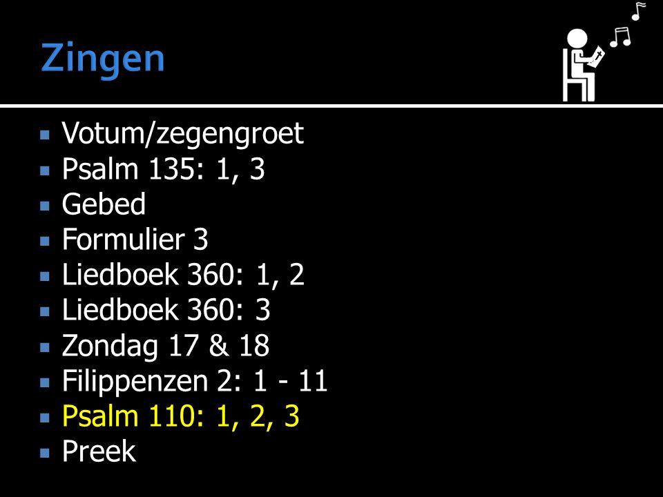  Votum/zegengroet  Psalm 135: 1, 3  Gebed  Formulier 3  Liedboek 360: 1, 2  Liedboek 360: 3  Zondag 17 & 18  Filippenzen 2: 1 - 11  Psalm 110: 1, 2, 3  Preek