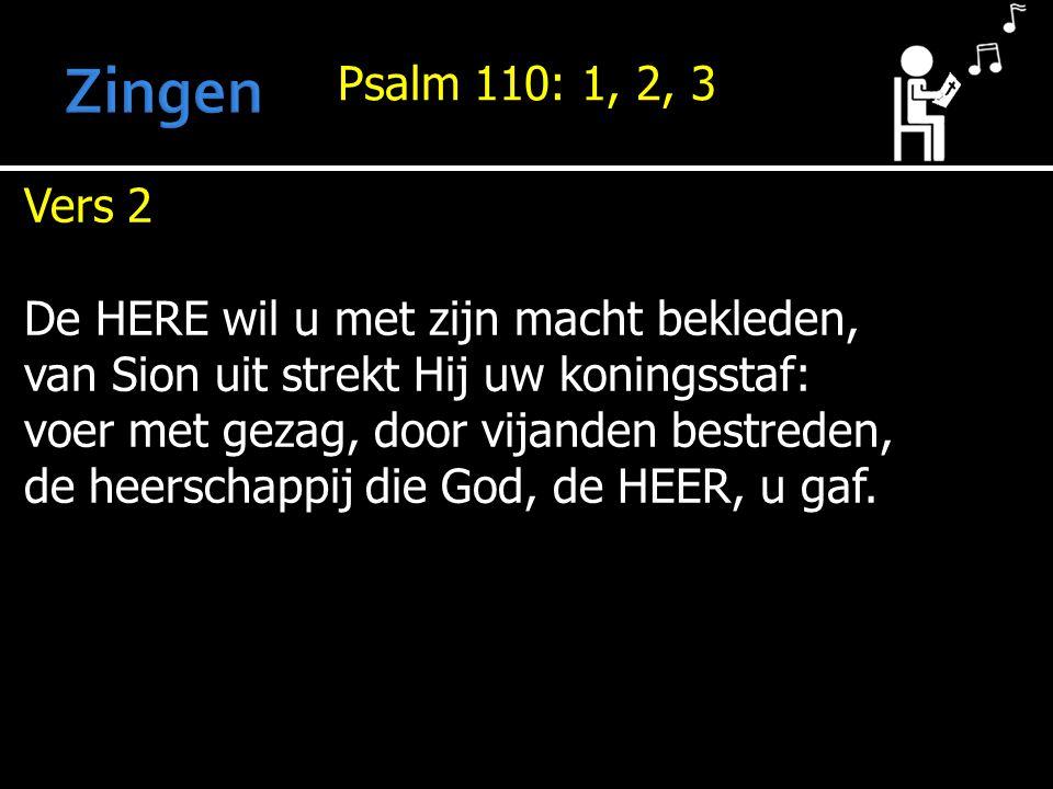 Psalm 110: 1, 2, 3 Vers 2 De HERE wil u met zijn macht bekleden, van Sion uit strekt Hij uw koningsstaf: voer met gezag, door vijanden bestreden, de heerschappij die God, de HEER, u gaf.