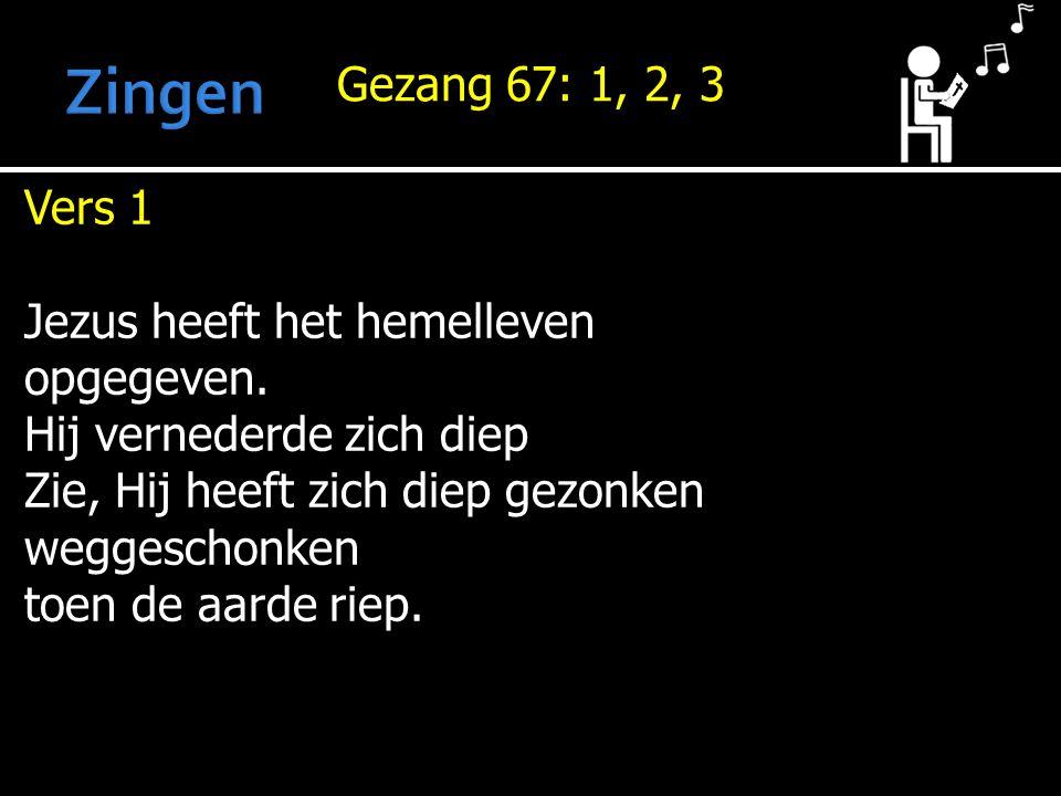 Gezang 67: 1, 2, 3 Vers 1 Jezus heeft het hemelleven opgegeven.