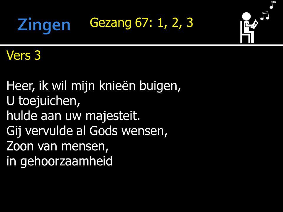 Gezang 67: 1, 2, 3 Vers 3 Heer, ik wil mijn knieën buigen, U toejuichen, hulde aan uw majesteit.