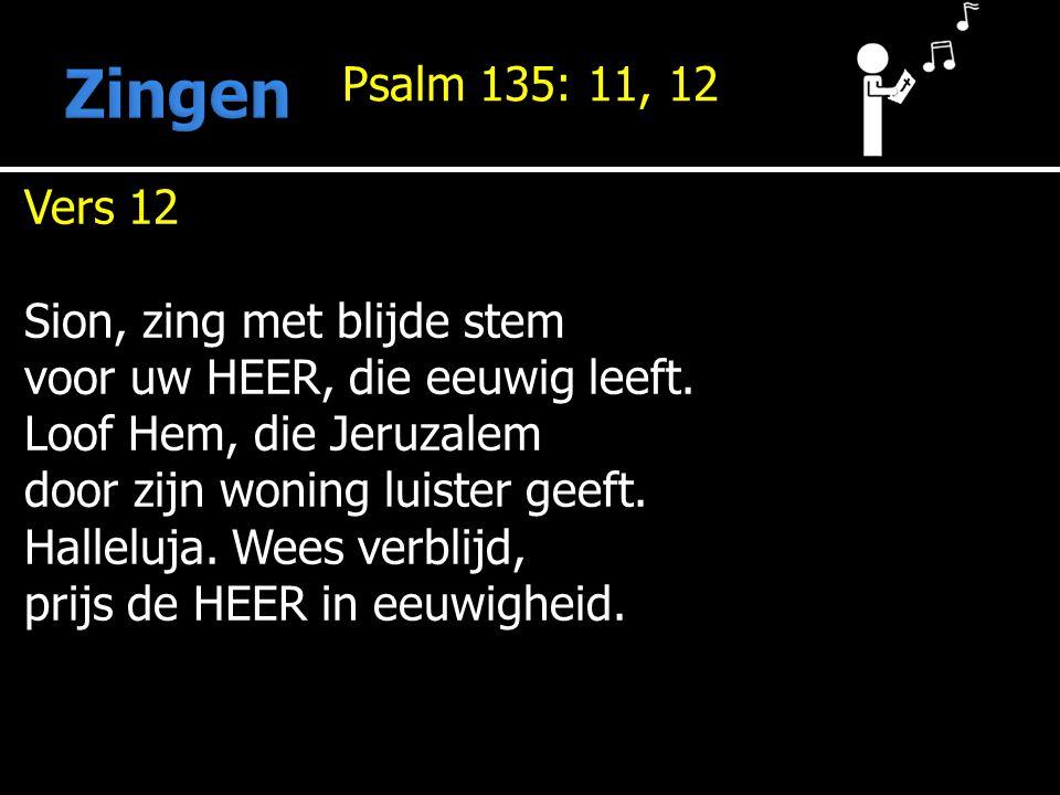 Psalm 135: 11, 12 Vers 12 Sion, zing met blijde stem voor uw HEER, die eeuwig leeft.