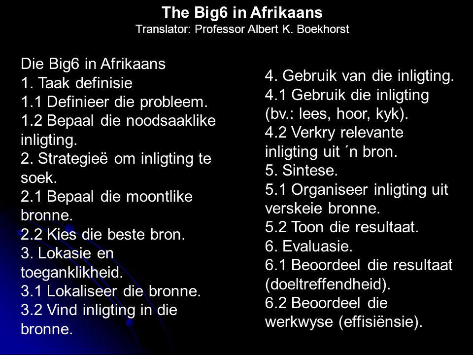 Die Big6 in Afrikaans 1. Taak definisie 1.1 Definieer die probleem. 1.2 Bepaal die noodsaaklike inligting. 2. Strategieë om inligting te soek. 2.1 Bep