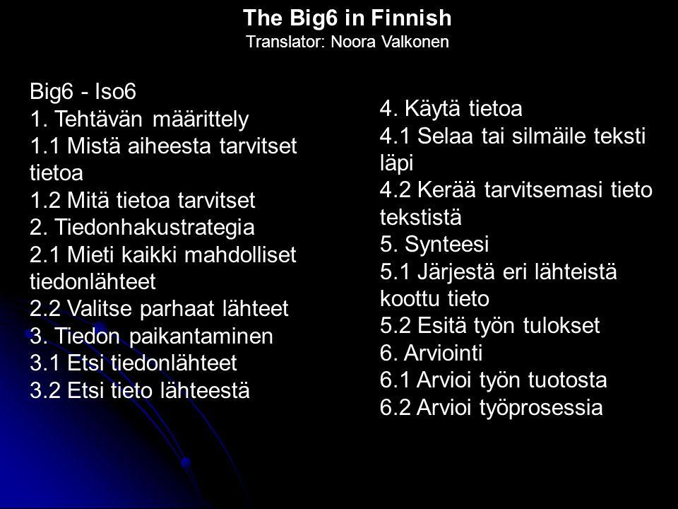 Big6 - Iso6 1. Tehtävän määrittely 1.1 Mistä aiheesta tarvitset tietoa 1.2 Mitä tietoa tarvitset 2. Tiedonhakustrategia 2.1 Mieti kaikki mahdolliset t