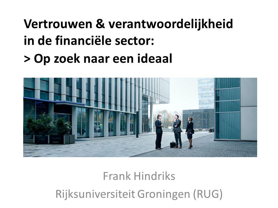 Vertrouwen & verantwoordelijkheid in de financiële sector: > Op zoek naar een ideaal Frank Hindriks Rijksuniversiteit Groningen (RUG)