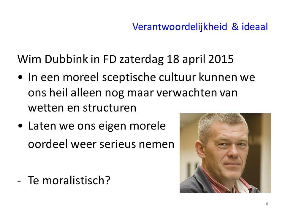 Verantwoordelijkheid & ideaal Wim Dubbink in FD zaterdag 18 april 2015 In een moreel sceptische cultuur kunnen we ons heil alleen nog maar verwachten van wetten en structuren Laten we ons eigen morele oordeel weer serieus nemen -Te moralistisch.