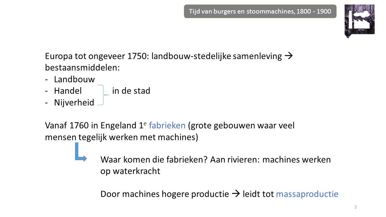 3 Europa tot ongeveer 1750: landbouw-stedelijke samenleving  bestaansmiddelen: -Landbouw -Handel in de stad -Nijverheid Vanaf 1760 in Engeland 1 e fabrieken (grote gebouwen waar veel mensen tegelijk werken met machines) Waar komen die fabrieken.