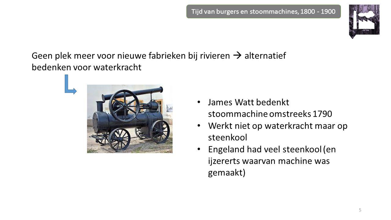Tijd van burgers en stoommachines, 1800 - 1900 5 Geen plek meer voor nieuwe fabrieken bij rivieren  alternatief bedenken voor waterkracht James Watt bedenkt stoommachine omstreeks 1790 Werkt niet op waterkracht maar op steenkool Engeland had veel steenkool (en ijzererts waarvan machine was gemaakt)