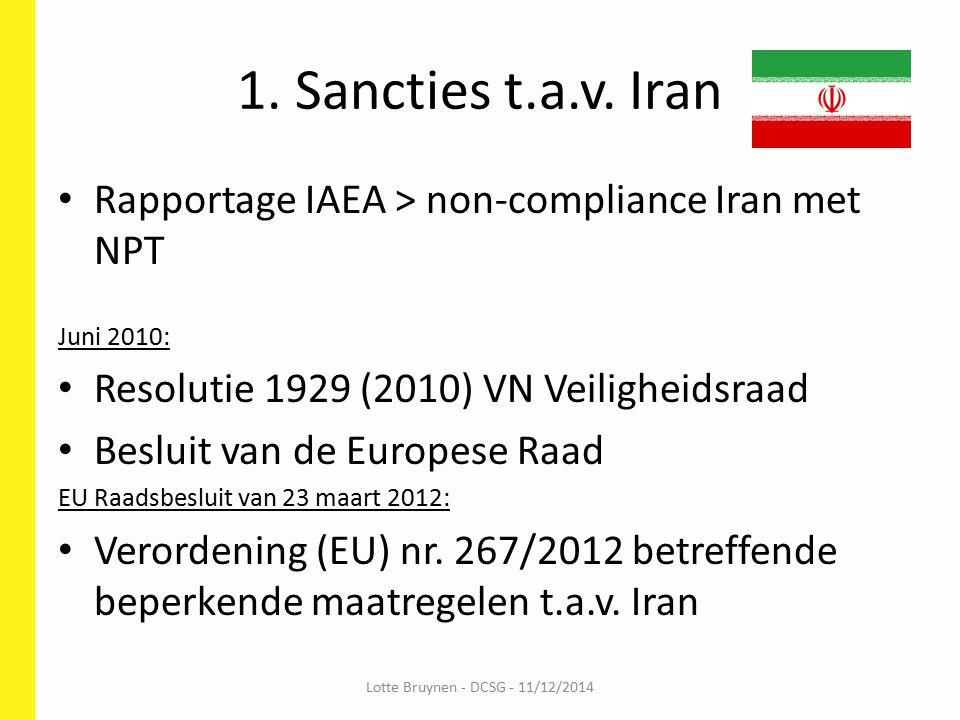 Inhoud sanctieregelgeving Iran Embargo op: - wapens en militair materiaal (EU militaire lijst) - goederen voor tweeërlei gebruik (dual use) - handel met opgelijste entiteiten en personen Handelsbeperkingen tav: - olie- en gassector - petrochemische producten - metalen en diamanten Financiële sancties > EU verordening 267/2012 Lotte Bruynen - DCSG - 11/12/2014