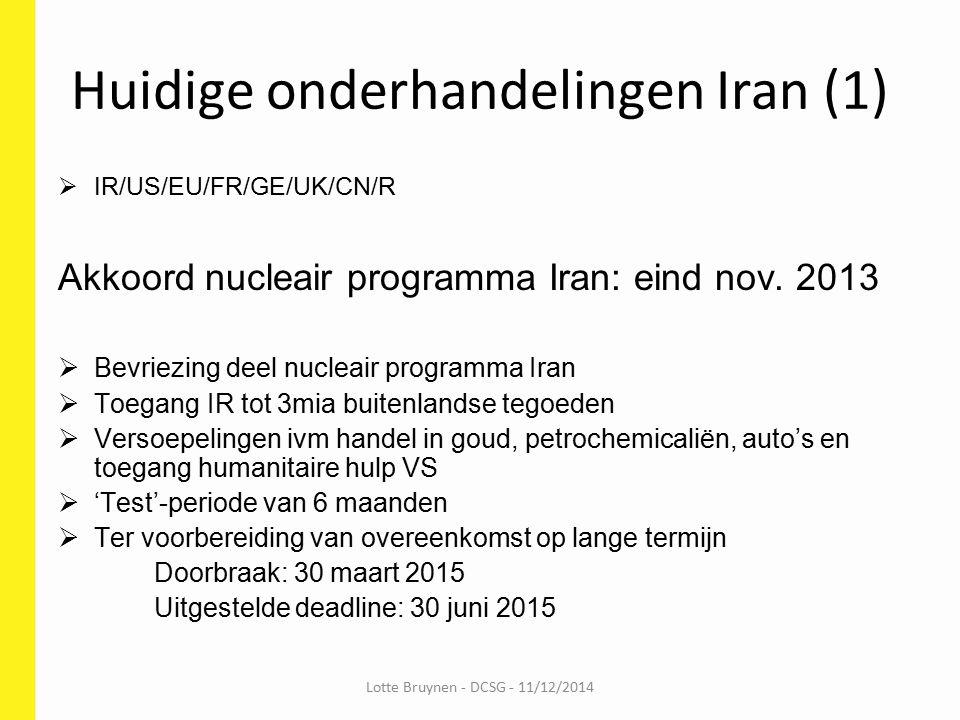 Huidige onderhandelingen Iran (2) Akkoord nucleair programma Iran: 30 maart 2015  Afbouw aantal centrifuges af tot 6000  Limiet urianiumverrijking op 3,67%  Afbouw voorraad verrijkt uranium tot 300kg  Opschorting sancties na controle IAEA  Gebruiksbepalingen nucleaire sites  Limiet plutoniumverrijking  Inspecties IAEA Lotte Bruynen - DCSG - 11/12/2014