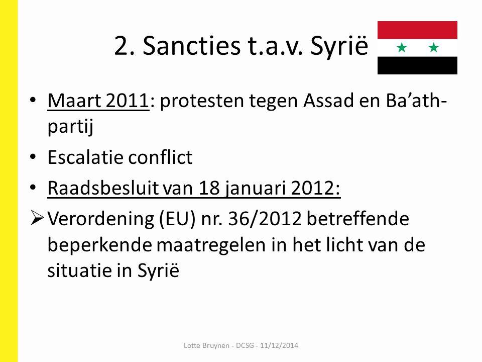 Inhoud sanctieregelgeving Syrië Embargo op: - handel met opgelijste entiteiten en personen - telecommunicatie sturings- en interceptiemateriaal - machines voor het vervaardigen van goederen voor interne repressie Handelsbeperkingen tav: - olie- en gassector - bepaalde chemische producten Financiële sancties > EU verordening 36/2012 Lotte Bruynen - DCSG - 11/12/2014