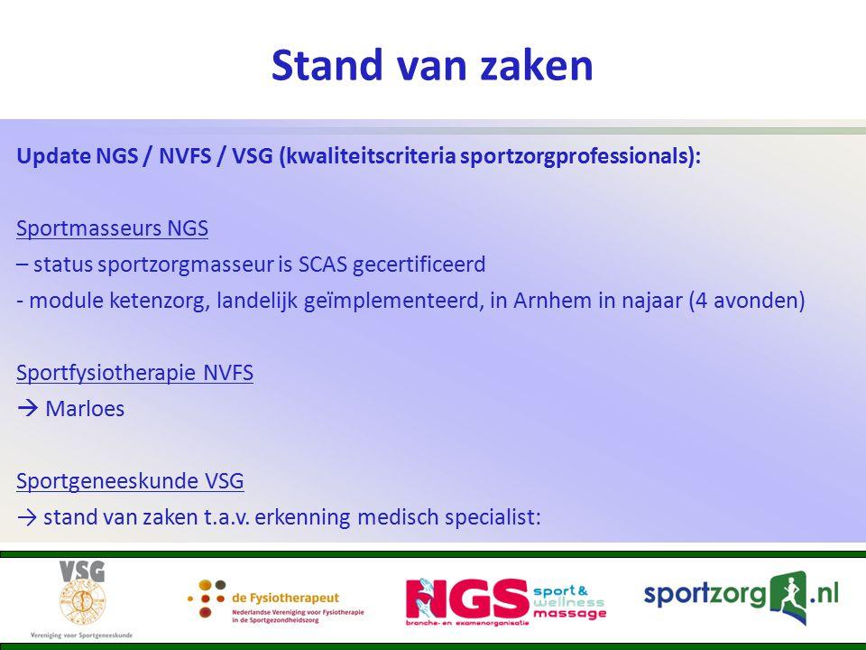 Stand van zaken Update NGS / NVFS / VSG (kwaliteitscriteria sportzorgprofessionals): Sportmasseurs NGS – status sportzorgmasseur is SCAS gecertificeerd - module ketenzorg, landelijk geïmplementeerd, in Arnhem in najaar (4 avonden) Sportfysiotherapie NVFS  Marloes Sportgeneeskunde VSG → stand van zaken t.a.v.