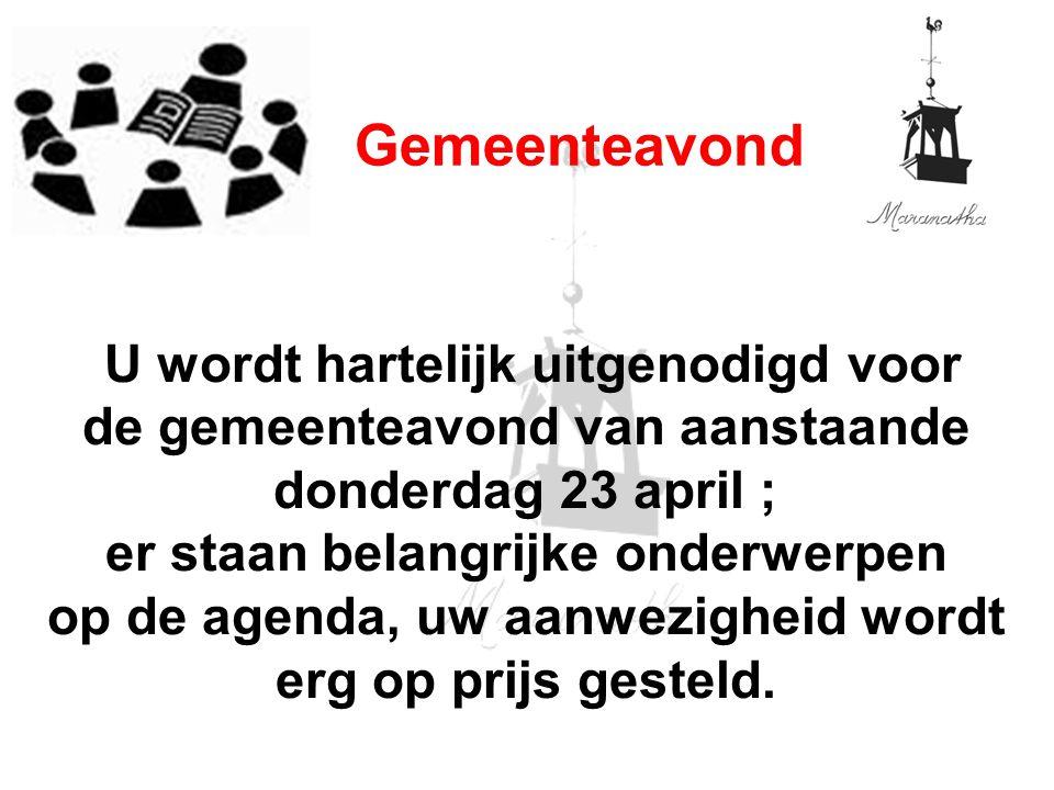 U wordt hartelijk uitgenodigd voor de gemeenteavond van aanstaande donderdag 23 april ; er staan belangrijke onderwerpen op de agenda, uw aanwezigheid wordt erg op prijs gesteld.