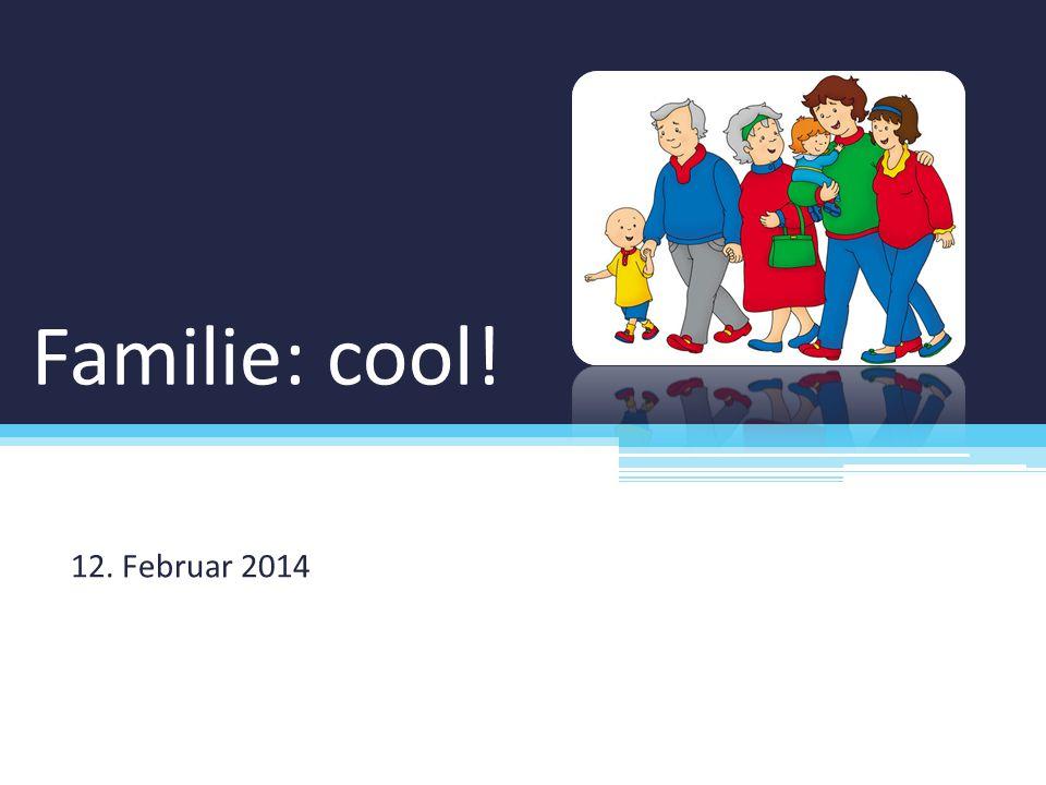 Familie: cool! 12. Februar 2014