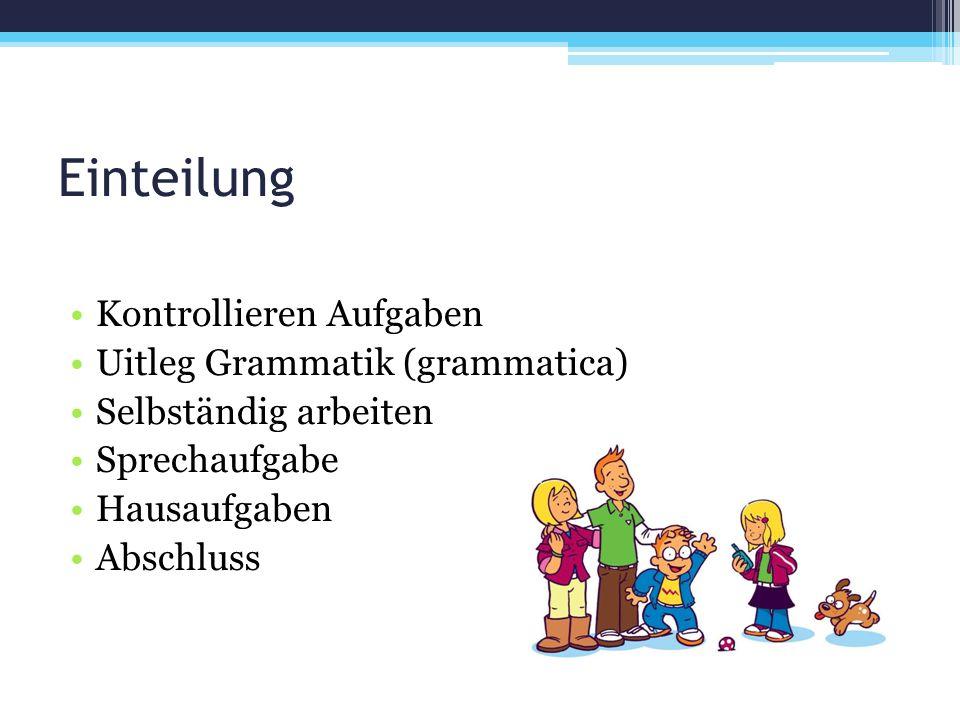 Einteilung Kontrollieren Aufgaben Uitleg Grammatik (grammatica) Selbständig arbeiten Sprechaufgabe Hausaufgaben Abschluss