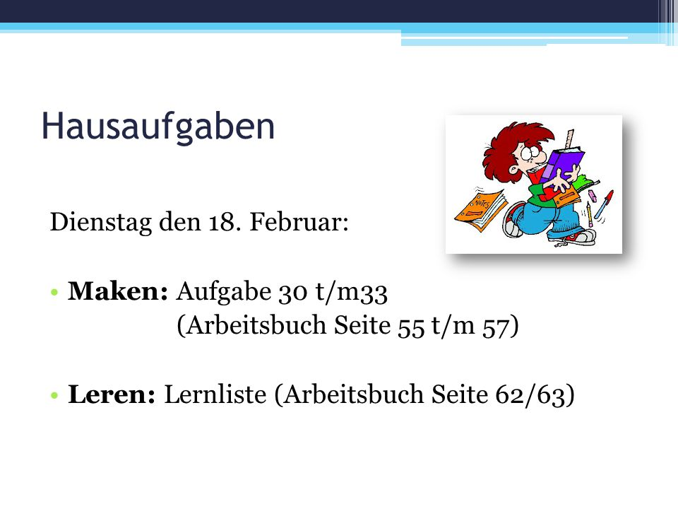 Hausaufgaben Dienstag den 18. Februar: Maken: Aufgabe 30 t/m33 (Arbeitsbuch Seite 55 t/m 57) Leren: Lernliste (Arbeitsbuch Seite 62/63)