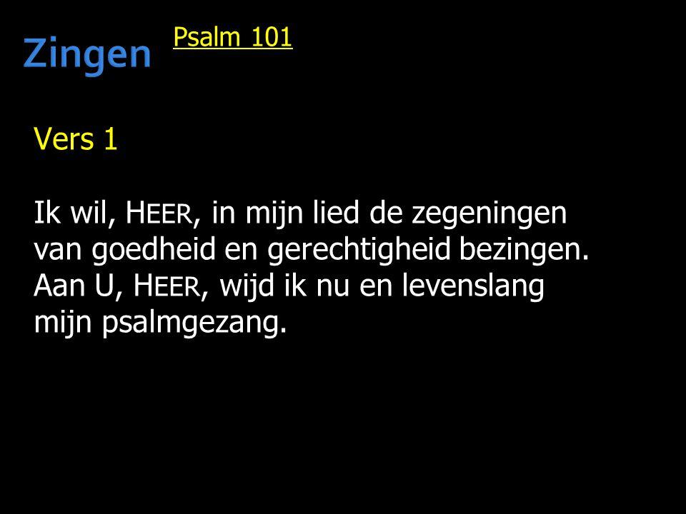 Psalm 101 Vers 1 Ik wil, H EER, in mijn lied de zegeningen van goedheid en gerechtigheid bezingen. Aan U, H EER, wijd ik nu en levenslang mijn psalmge