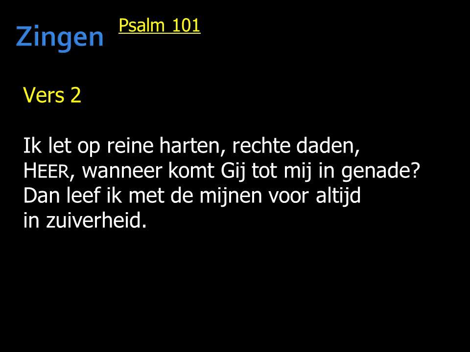 Psalm 101 Vers 2 Ik let op reine harten, rechte daden, H EER, wanneer komt Gij tot mij in genade? Dan leef ik met de mijnen voor altijd in zuiverheid.